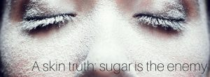 A skin truth- sugar is the enemy